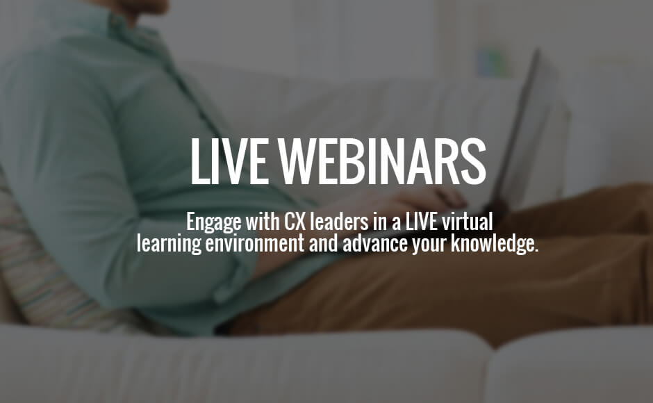 Live CX Webinars, engage with CX leaders in a live virtual learning environment and advance your knowledge