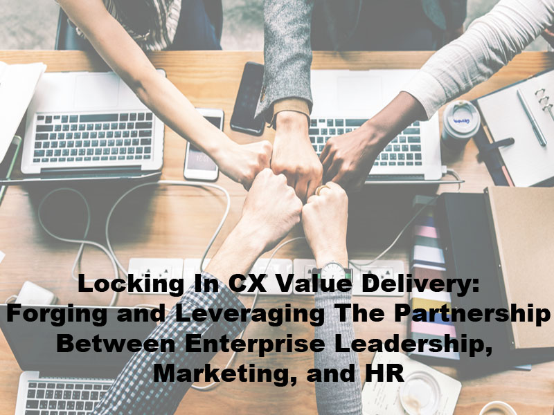 Locking In CX Value Delivery: Forging and Leveraging The Partnership Between Enterprise Leadership, Marketing, and HR